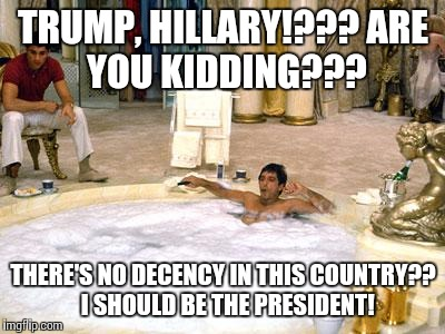 tony Montana  | TRUMP, HILLARY!??? ARE YOU KIDDING??? THERE'S NO DECENCY IN THIS COUNTRY??  I SHOULD BE THE PRESIDENT! | image tagged in tony montana | made w/ Imgflip meme maker