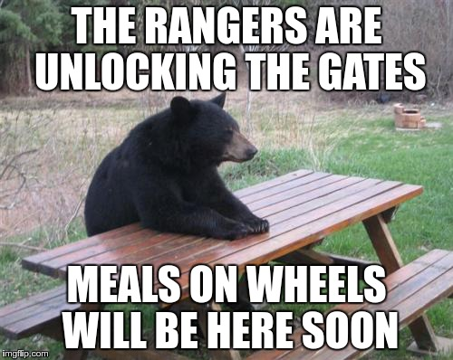 For all you campers  :-) | THE RANGERS ARE UNLOCKING THE GATES MEALS ON WHEELS WILL BE HERE SOON | image tagged in memes,bad luck bear,campers | made w/ Imgflip meme maker
