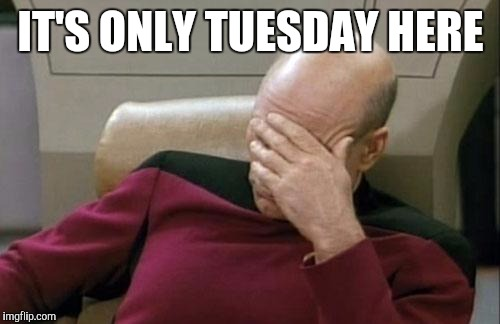 Captain Picard Facepalm Meme | IT'S ONLY TUESDAY HERE | image tagged in memes,captain picard facepalm | made w/ Imgflip meme maker