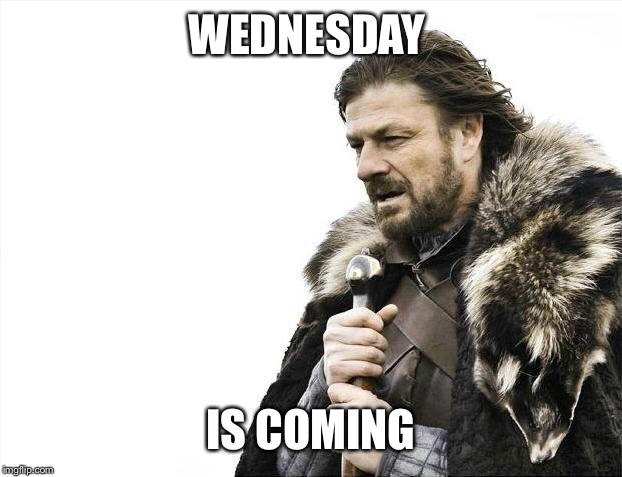 Brace Yourselves X is Coming Meme | WEDNESDAY IS COMING | image tagged in memes,brace yourselves x is coming | made w/ Imgflip meme maker
