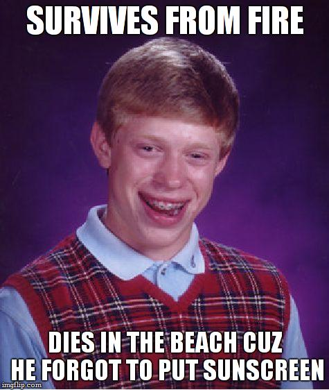Bad Luck Brian Meme | SURVIVES FROM FIRE DIES IN THE BEACH CUZ HE FORGOT TO PUT SUNSCREEN | image tagged in memes,bad luck brian | made w/ Imgflip meme maker