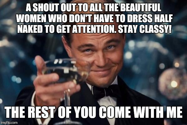 Leonardo Dicaprio Cheers Meme | A SHOUT OUT TO ALL THE BEAUTIFUL WOMEN WHO DON'T HAVE TO DRESS HALF NAKED TO GET ATTENTION. STAY CLASSY! THE REST OF YOU COME WITH ME | image tagged in memes,leonardo dicaprio cheers | made w/ Imgflip meme maker
