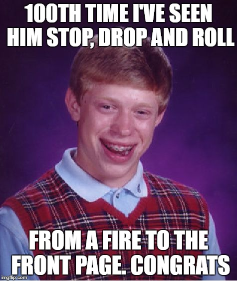 Bad Luck Brian Meme | 100TH TIME I'VE SEEN HIM STOP, DROP AND ROLL FROM A FIRE TO THE FRONT PAGE. CONGRATS | image tagged in memes,bad luck brian | made w/ Imgflip meme maker