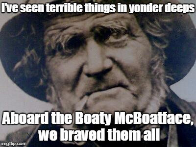 I've seen terrible things in yonder deeps Aboard the Boaty McBoatface, we braved them all | made w/ Imgflip meme maker