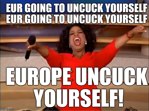 Maybe if Oprah says it |  EUR GOING TO UNCUCK YOURSELF; EUR GOING TO UNCUCK YOURSELF; EUROPE UNCUCK YOURSELF! | image tagged in brussels,pray for paris,terrorism,syrian refugees,immigrants | made w/ Imgflip meme maker