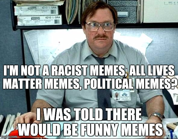 I Was Told There Would Be |  I'M NOT A RACIST MEMES, ALL LIVES MATTER MEMES, POLITICAL MEMES? I WAS TOLD THERE WOULD BE FUNNY MEMES | image tagged in memes,i was told there would be | made w/ Imgflip meme maker