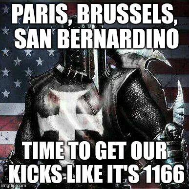Might be time to really take the fight to them | PARIS, BRUSSELS, SAN BERNARDINO TIME TO GET OUR KICKS LIKE IT'S 1166 | image tagged in crusader,terrorism,fight back | made w/ Imgflip meme maker