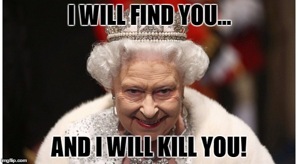 I WILL FIND YOU... AND I WILL KILL YOU! | image tagged in queen elizabeth | made w/ Imgflip meme maker