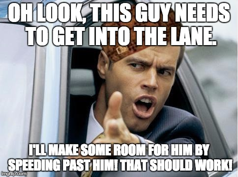 Asshole Driver | OH LOOK, THIS GUY NEEDS TO GET INTO THE LANE. I'LL MAKE SOME ROOM FOR HIM BY SPEEDING PAST HIM! THAT SHOULD WORK! | image tagged in asshole driver,scumbag,blinkers,clickers,turning signal,passing | made w/ Imgflip meme maker