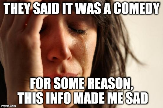 First World Problems Meme | THEY SAID IT WAS A COMEDY FOR SOME REASON, THIS INFO MADE ME SAD | image tagged in memes,first world problems | made w/ Imgflip meme maker