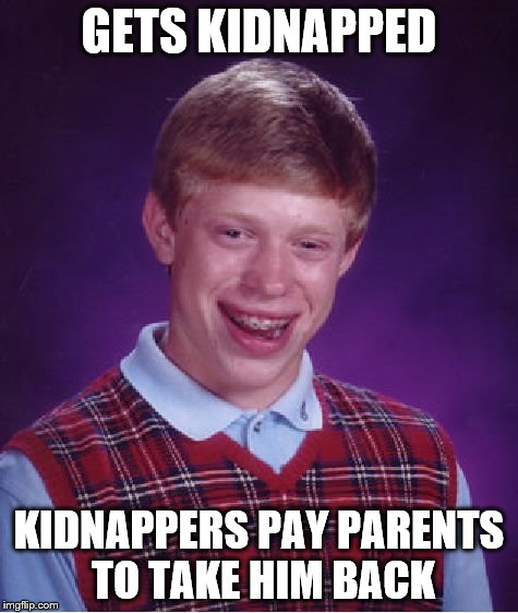 Bad Luck Brian Meme | GETS KIDNAPPED KIDNAPPERS PAY PARENTS TO TAKE HIM BACK | image tagged in memes,bad luck brian | made w/ Imgflip meme maker