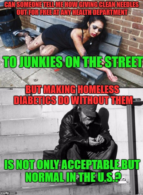 Needle Exchange Program? | CAN SOMEONE TELL ME HOW GIVING CLEAN NEEDLES OUT FOR FREE AT ANY HEALTH DEPARTMENT TO JUNKIES ON THE STREET BUT MAKING HOMELESS DIABETICS DO | image tagged in war on drugs,homeless,sad,memes | made w/ Imgflip meme maker