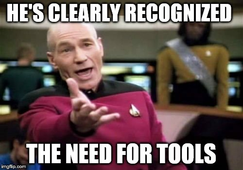 Picard Wtf Meme | HE'S CLEARLY RECOGNIZED THE NEED FOR TOOLS | image tagged in memes,picard wtf | made w/ Imgflip meme maker
