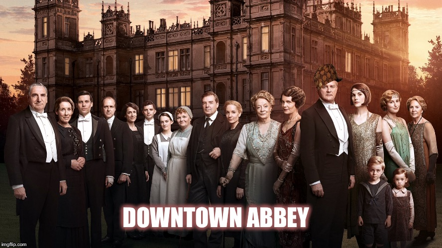 Downtown Abbey |  DOWNTOWN ABBEY | image tagged in downtown,downton abbey | made w/ Imgflip meme maker