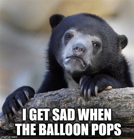 Confession Bear Meme | I GET SAD WHEN THE BALLOON POPS | image tagged in memes,confession bear | made w/ Imgflip meme maker