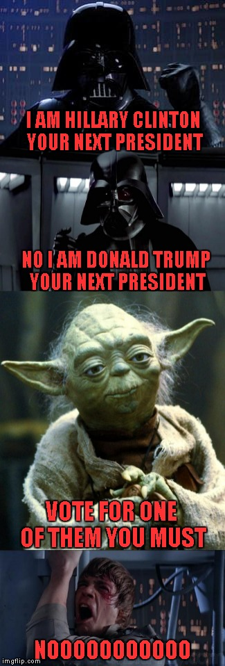 Having to choose between the lesser of two evils is not my idea of a good Presidential Election...Bad JooJoo is  coming. | I AM HILLARY CLINTON YOUR NEXT PRESIDENT NO I AM DONALD TRUMP YOUR NEXT PRESIDENT VOTE FOR ONE OF THEM YOU MUST NOOOOOOOOOOO | image tagged in memes,darth vader,election 2016,lesser of two evils,funny,politics suck | made w/ Imgflip meme maker