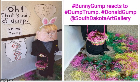 #BunnyTrump reacts to #DumpTrump. | #BunnyGump reacts to #DumpTrump. #DonaldGump @SouthDakotaArtGallery | image tagged in dumptrump,easter bunny,art,politics,dump trump,south dakota | made w/ Imgflip meme maker