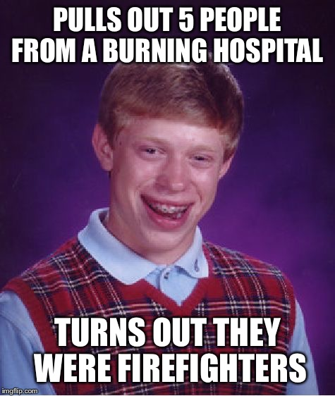 Bad Luck Brian Meme | PULLS OUT 5 PEOPLE FROM A BURNING HOSPITAL TURNS OUT THEY WERE FIREFIGHTERS | image tagged in memes,bad luck brian | made w/ Imgflip meme maker
