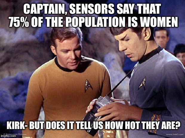 spock-tricorder | CAPTAIN, SENSORS SAY THAT 75% OF THE POPULATION IS WOMEN KIRK- BUT DOES IT TELL US HOW HOT THEY ARE? | image tagged in spock-tricorder | made w/ Imgflip meme maker