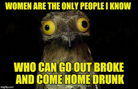 Weird Stuff I Do Potoo Meme | WOMEN ARE THE ONLY PEOPLE I KNOW WHO CAN GO OUT BROKE AND COME HOME DRUNK | image tagged in memes,weird stuff i do potoo | made w/ Imgflip meme maker