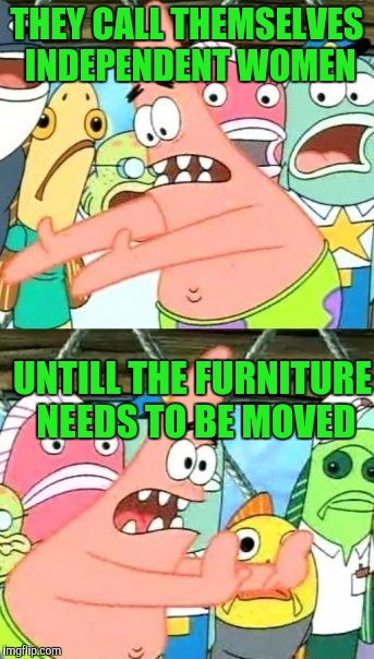 Put It Somewhere Else Patrick Meme | THEY CALL THEMSELVES INDEPENDENT WOMEN UNTILL THE FURNITURE NEEDS TO BE MOVED | image tagged in memes,put it somewhere else patrick | made w/ Imgflip meme maker