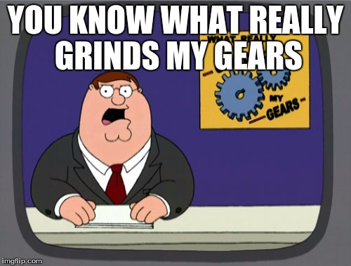 YOU KNOW WHAT REALLY GRINDS MY GEARS | image tagged in grinds my gears | made w/ Imgflip meme maker