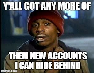 Y'all Got Any More Of That Meme | Y'ALL GOT ANY MORE OF THEM NEW ACCOUNTS I CAN HIDE BEHIND | image tagged in memes,yall got any more of | made w/ Imgflip meme maker