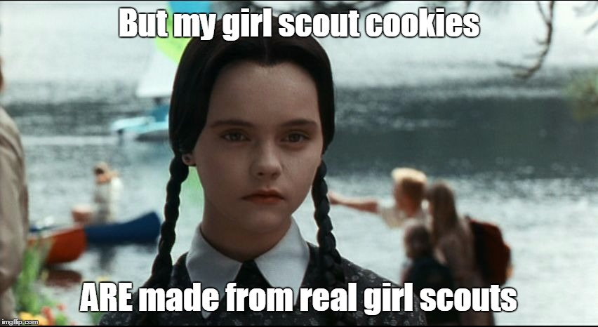 Girl Scout Cookies |  But my girl scout cookies; ARE made from real girl scouts | image tagged in wednesday addams,girl scout cookies,girl scouts,meme,memes | made w/ Imgflip meme maker