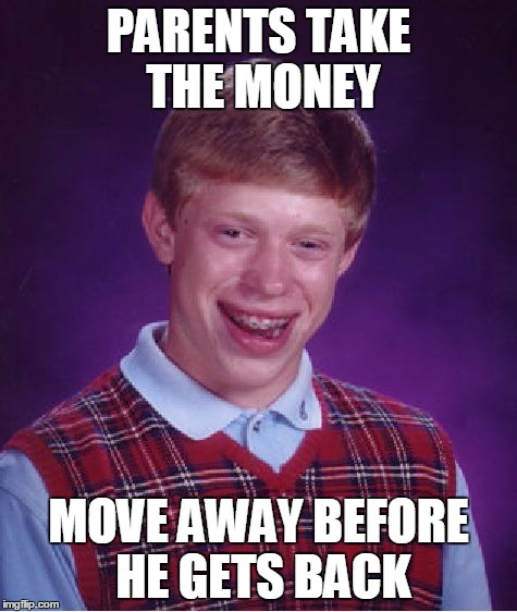 Bad Luck Brian Meme | PARENTS TAKE THE MONEY MOVE AWAY BEFORE HE GETS BACK | image tagged in memes,bad luck brian | made w/ Imgflip meme maker