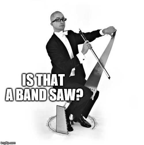 The first cut is the deepest... |  IS THAT A BAND SAW? | image tagged in memes,saw,music | made w/ Imgflip meme maker