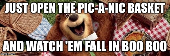 JUST OPEN THE PIC-A-NIC BASKET AND WATCH 'EM FALL IN BOO BOO | made w/ Imgflip meme maker