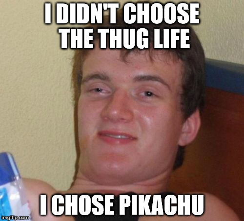 10 Guy Meme | I DIDN'T CHOOSE THE THUG LIFE I CHOSE PIKACHU | image tagged in memes,10 guy,thug life | made w/ Imgflip meme maker