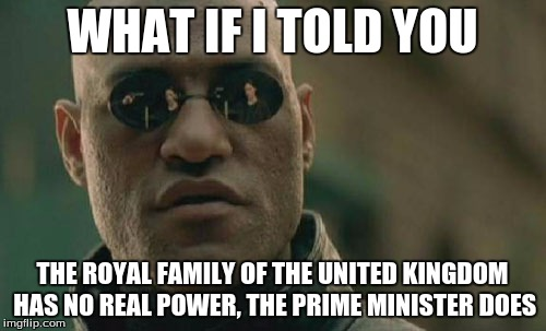 Matrix Morpheus Meme | WHAT IF I TOLD YOU THE ROYAL FAMILY OF THE UNITED KINGDOM HAS NO REAL POWER, THE PRIME MINISTER DOES | image tagged in memes,matrix morpheus | made w/ Imgflip meme maker