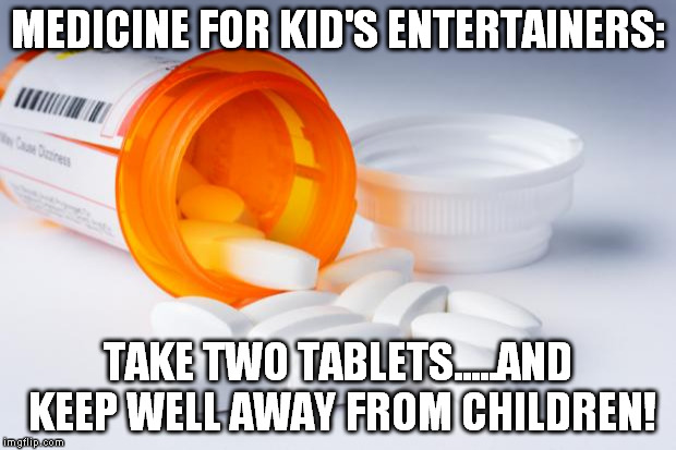 EverLife Pills | MEDICINE FOR KID'S ENTERTAINERS: TAKE TWO TABLETS.....AND KEEP WELL AWAY FROM CHILDREN! | image tagged in everlife pills | made w/ Imgflip meme maker