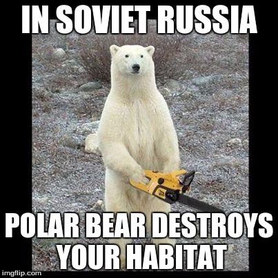 Chainsaw Bear Meme |  IN SOVIET RUSSIA; POLAR BEAR DESTROYS YOUR HABITAT | image tagged in memes,chainsaw bear | made w/ Imgflip meme maker