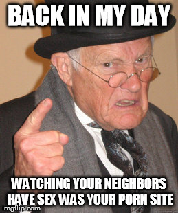Back In My Day Meme | BACK IN MY DAY WATCHING YOUR NEIGHBORS HAVE SEX WAS YOUR PORN SITE | image tagged in memes,back in my day | made w/ Imgflip meme maker