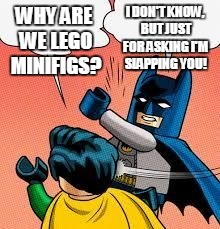 WHY ARE WE LEGO MINIFIGS? I DON'T KNOW, BUT JUST FOR ASKING I'M SLAPPING YOU! | made w/ Imgflip meme maker