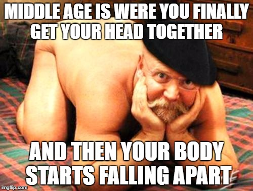 getting older |  MIDDLE AGE IS WERE YOU FINALLY GET YOUR HEAD TOGETHER; AND THEN YOUR BODY STARTS FALLING APART | image tagged in old man funny,middle age,falling apart,body | made w/ Imgflip meme maker