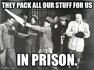 THEY PACK ALL OUR STUFF FOR US IN PRISON. | made w/ Imgflip meme maker