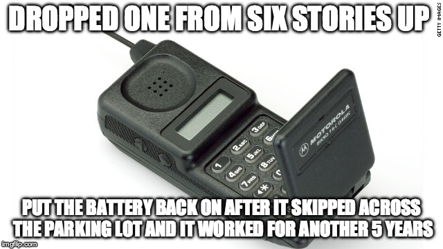 DROPPED ONE FROM SIX STORIES UP PUT THE BATTERY BACK ON AFTER IT SKIPPED ACROSS THE PARKING LOT AND IT WORKED FOR ANOTHER 5 YEARS | made w/ Imgflip meme maker