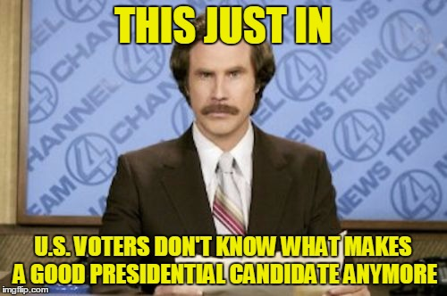 THIS JUST IN U.S. VOTERS DON'T KNOW WHAT MAKES A GOOD PRESIDENTIAL CANDIDATE ANYMORE | made w/ Imgflip meme maker