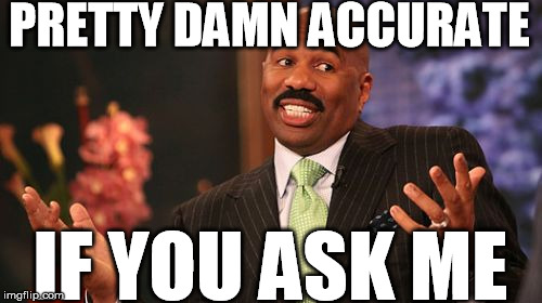 Steve Harvey Meme | PRETTY DAMN ACCURATE IF YOU ASK ME | image tagged in memes,steve harvey | made w/ Imgflip meme maker