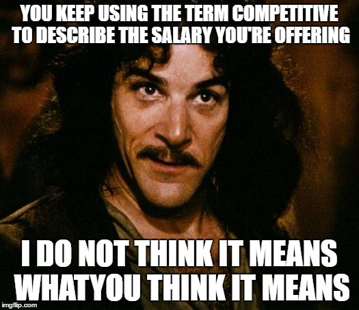 Inigo Montoya Meme | YOU KEEP USING THE TERM COMPETITIVE TO DESCRIBE THE SALARY YOU'RE OFFERING I DO NOT THINK IT MEANS WHATYOU THINK IT MEANS | image tagged in memes,inigo montoya,AdviceAnimals | made w/ Imgflip meme maker