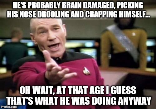 Picard Wtf Meme | HE'S PROBABLY BRAIN DAMAGED, PICKING HIS NOSE DROOLING AND CRAPPING HIMSELF... OH WAIT, AT THAT AGE I GUESS THAT'S WHAT HE WAS DOING ANYWAY | image tagged in memes,picard wtf | made w/ Imgflip meme maker