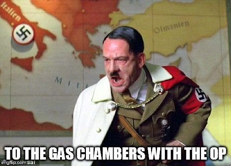 Angry Hitler | TO THE GAS CHAMBERS WITH THE OP | image tagged in angry hitler | made w/ Imgflip meme maker