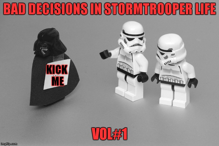 Do you want to get force choked, because that's how you get force choked! | BAD DECISIONS IN STORMTROOPER LIFE VOL#1 KICK ME | image tagged in star wars,bad decision | made w/ Imgflip meme maker