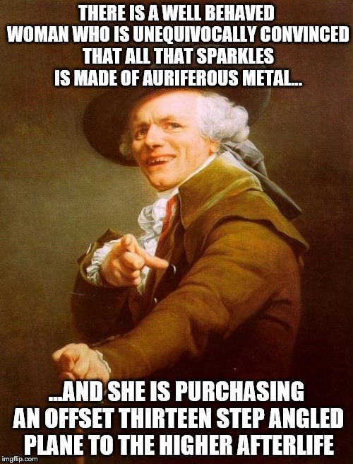 Led Zeppelin Sayest the Truth!  | THERE IS A WELL BEHAVED WOMAN WHO IS UNEQUIVOCALLY CONVINCED THAT ALL THAT SPARKLES IS MADE OF AURIFEROUS METAL... ...AND SHE IS PURCHASING  | image tagged in memes,joseph ducreux,stairway to heaven,gold | made w/ Imgflip meme maker