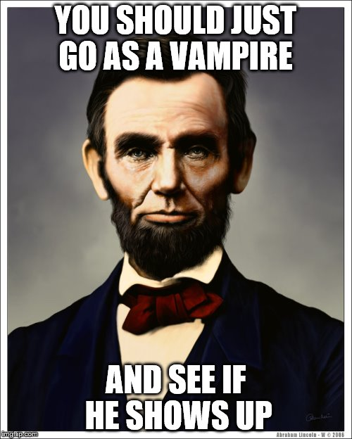 YOU SHOULD JUST GO AS A VAMPIRE AND SEE IF HE SHOWS UP | made w/ Imgflip meme maker