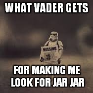 WHAT VADER GETS FOR MAKING ME LOOK FOR JAR JAR | made w/ Imgflip meme maker