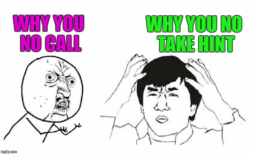 Why you no call? |  WHY YOU NO TAKE HINT; WHY YOU NO CALL | image tagged in why you no call,y u no,jackie chan wtf,wtf,why you no | made w/ Imgflip meme maker